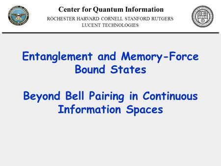 Center for Quantum Information ROCHESTER HARVARD CORNELL STANFORD RUTGERS LUCENT TECHNOLOGIES Entanglement and Memory-Force Bound States Beyond Bell Pairing.
