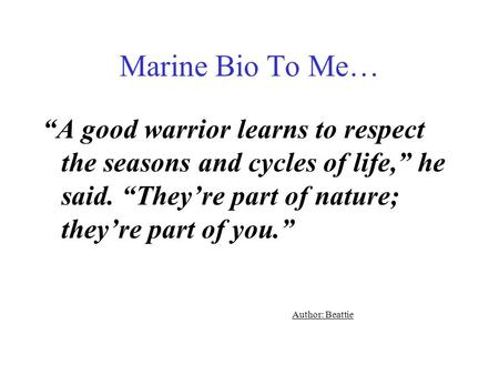 "Marine Bio To Me… ""A good warrior learns to respect the seasons and cycles of life,"" he said. ""They're part of nature; they're part of you."" Author: Beattie."
