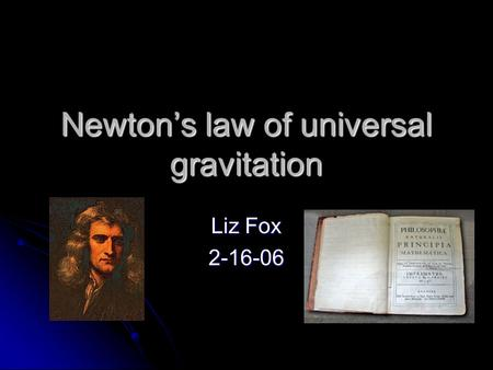 Newton's law of universal gravitation Liz Fox 2-16-06.