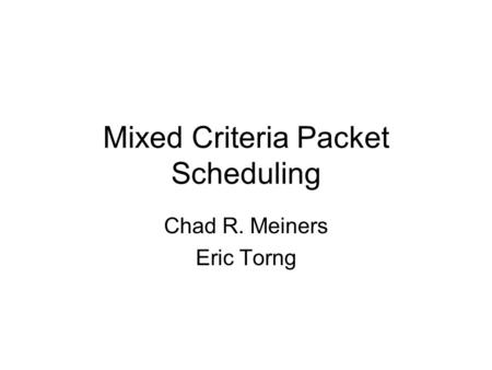 Mixed Criteria Packet Scheduling Chad R. Meiners Eric Torng.