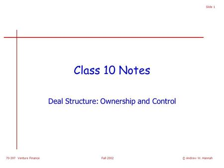70-397 Venture Finance Fall 2002 Slide 1 Class 10 Notes Deal Structure: Ownership and Control © Andrew W. Hannah.