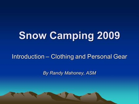 Snow Camping 2009 Introduction – Clothing and Personal Gear By Randy Mahoney, ASM.