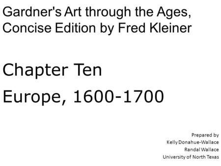 Chapter Ten Europe, 1600-1700 Prepared by Kelly Donahue-Wallace Randal Wallace University of North Texas Gardner's Art through the Ages, Concise Edition.