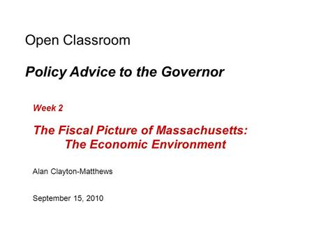 Open Classroom Policy Advice to the Governor Week 2 The Fiscal Picture of Massachusetts: The Economic Environment Alan Clayton-Matthews September 15, 2010.