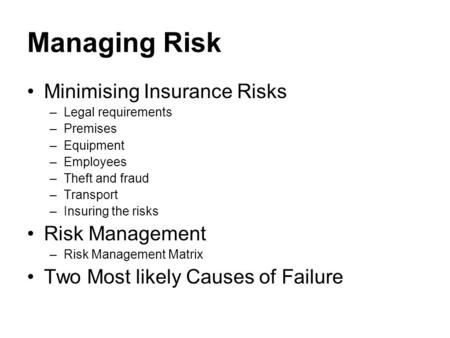 Managing Risk Minimising Insurance Risks –Legal requirements –Premises –Equipment –Employees –Theft and fraud –Transport –Insuring the risks Risk Management.