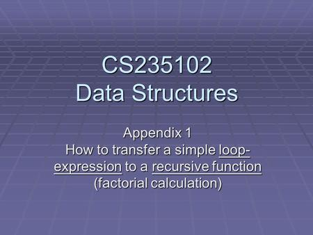 CS235102 Data Structures Appendix 1 How to transfer a simple loop- expression to a recursive function (factorial calculation)