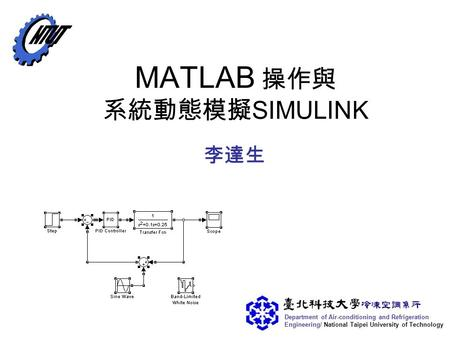 Department of Air-conditioning and Refrigeration Engineering/ National Taipei University of Technology MATLAB 操作與 系統動態模擬 SIMULINK 李達生.
