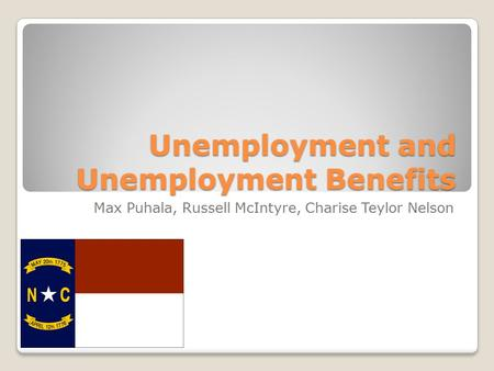 Unemployment and Unemployment Benefits Max Puhala, Russell McIntyre, Charise Teylor Nelson.