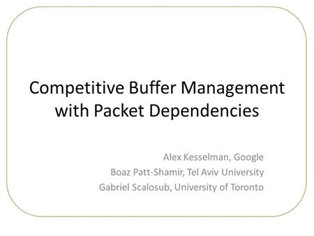 Competitive Buffer Management with Packet Dependencies Alex Kesselman, Google Boaz Patt-Shamir, Tel Aviv University Gabriel Scalosub, University of Toronto.