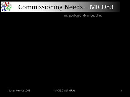 November 4th 2009MICE CM25 - RAL1 Commissioning Needs – MICO83 m. apollonio  g. cecchet.