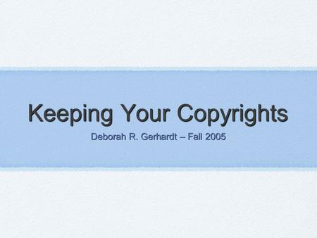 Keeping Your Copyrights Deborah R. Gerhardt – Fall 2005.
