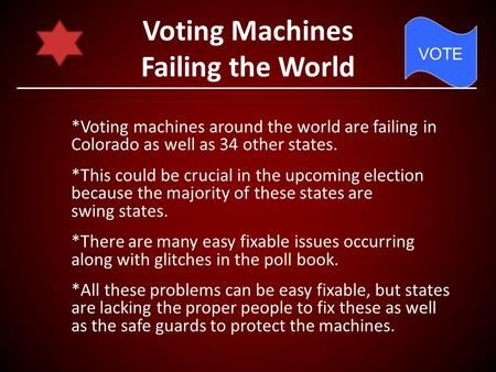 Voting Machines Failing the World *Voting machines around the world are failing in Colorado as well as 34 other states. *This could be crucial in the upcoming.