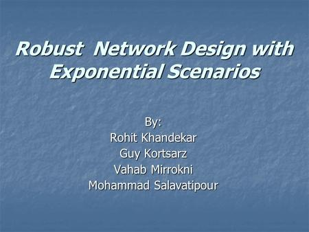 Robust Network Design with Exponential Scenarios By: Rohit Khandekar Guy Kortsarz Vahab Mirrokni Mohammad Salavatipour.