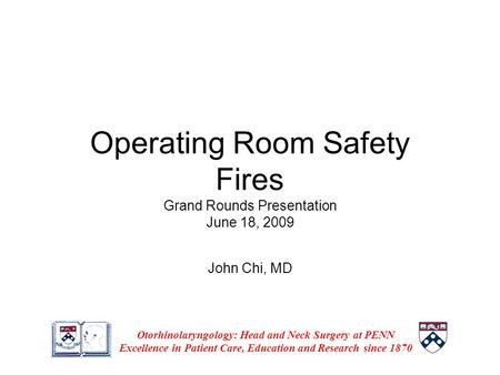 Operating Room Safety Fires Grand Rounds Presentation June 18, 2009 John Chi, MD Otorhinolaryngology: Head and Neck Surgery at PENN Excellence in Patient.