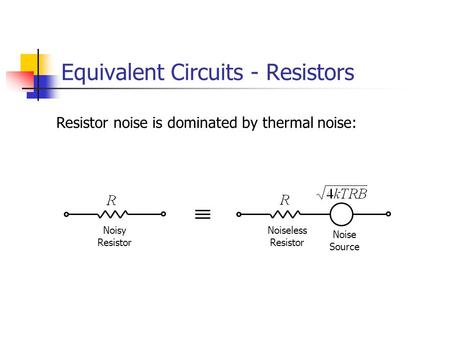 Equivalent Circuits - Resistors Resistor noise is dominated by thermal noise: Noiseless Resistor Noisy Resistor Noise Source.