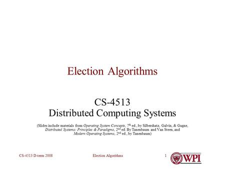 Election AlgorithmsCS-4513 D-term 20081 Election Algorithms CS-4513 Distributed Computing Systems (Slides include materials from Operating System Concepts,