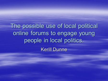 The possible use of local political online forums to engage young people in local politics. Kerill Dunne.
