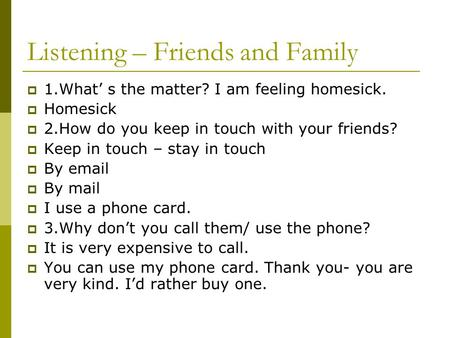 Listening – Friends and Family  1.What' s the matter? I am feeling homesick.  Homesick  2.How do you keep in touch with your friends?  Keep in touch.