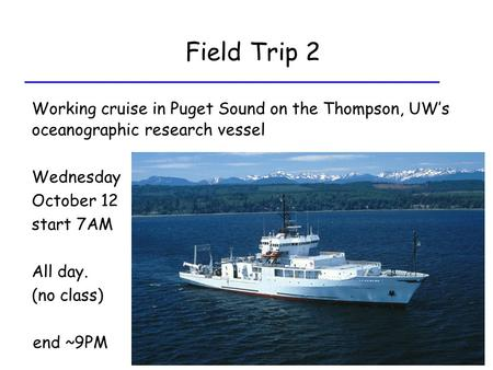 Field Trip 2 Working cruise in Puget Sound on the Thompson, UW's oceanographic research vessel Wednesday October 12 start 7AM All day. (no class) end ~9PM.