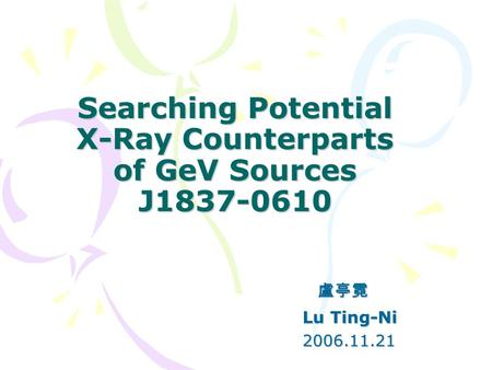 Searching Potential X-Ray Counterparts of GeV Sources J1837-0610 盧亭霓 盧亭霓 Lu Ting-Ni Lu Ting-Ni 2006.11.21 2006.11.21.