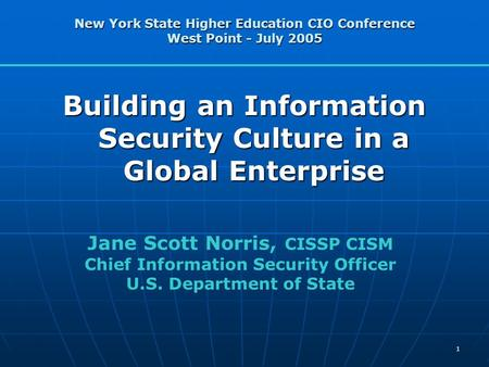 1 New York State Higher <strong>Education</strong> CIO Conference West Point - July 2005 Building an Information Security Culture in a Global Enterprise Jane Scott Norris,
