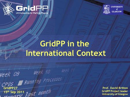 Slide David Britton, University of Glasgow IET, Oct 09 1 Prof. David Britton GridPP Project leader University of Glasgow GridPP27 15 th Sep 2011 GridPP.