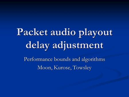 Packet audio playout delay adjustment Performance bounds and algorithms Moon, Kurose, Towsley.