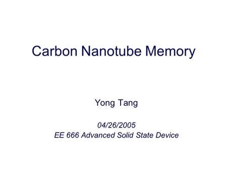 Carbon Nanotube Memory Yong Tang 04/26/2005 EE 666 Advanced Solid State Device.