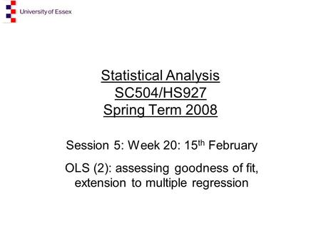 Statistical Analysis SC504/HS927 Spring Term 2008 Session 5: Week 20: 15 th February OLS (2): assessing goodness of fit, extension to multiple regression.