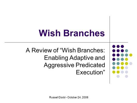 "Wish Branches A Review of ""Wish Branches: Enabling Adaptive and Aggressive Predicated Execution"" Russell Dodd - October 24, 2006."
