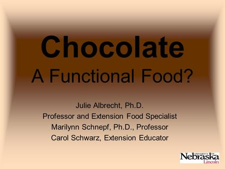 Chocolate A Functional Food? Julie Albrecht, Ph.D. Professor and Extension Food Specialist Marilynn Schnepf, Ph.D., Professor Carol Schwarz, Extension.