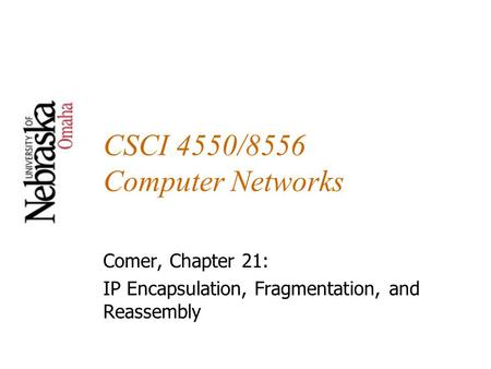 CSCI 4550/8556 Computer Networks Comer, Chapter 21: IP Encapsulation, Fragmentation, and Reassembly.