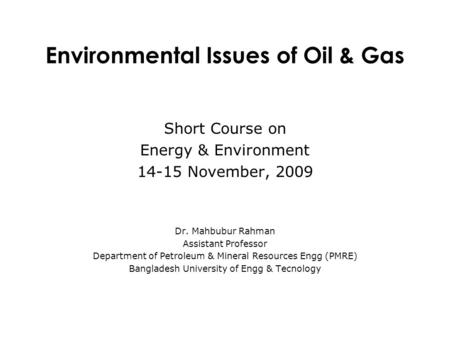 Short Course on Energy & Environment 14-15 November, 2009 Dr. Mahbubur Rahman Assistant Professor Department of Petroleum & Mineral Resources Engg (PMRE)