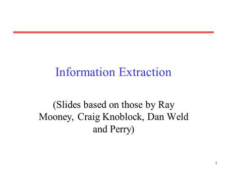 1 Information Extraction (Slides based on those by Ray Mooney, Craig Knoblock, Dan Weld and Perry)