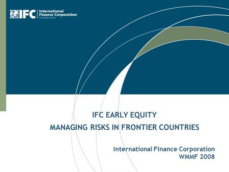 International Finance Corporation WMMF 2008 IFC EARLY EQUITY MANAGING RISKS IN FRONTIER COUNTRIES.