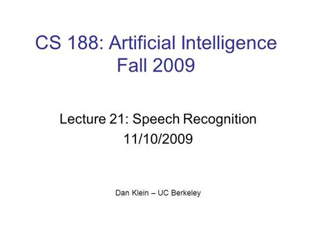 CS 188: Artificial Intelligence Fall 2009 Lecture 21: Speech Recognition 11/10/2009 Dan Klein – UC Berkeley TexPoint fonts used in EMF. Read the TexPoint.