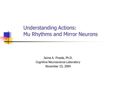 Understanding Actions: Mu Rhythms and Mirror Neurons Jaime A. Pineda, Ph.D. Cognitive Neuroscience Laboratory November 23, 2004.