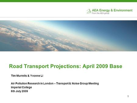 1 Road Transport Projections: April 2009 Base Tim Murrells & Yvonne Li Air Pollution Research in London – Transport & Noise Group Meeting Imperial College.