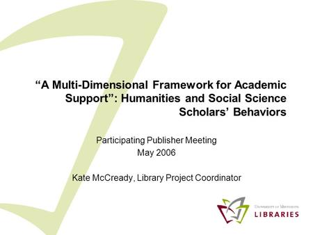 """A Multi-Dimensional Framework for Academic Support"": Humanities and Social Science Scholars' Behaviors Participating Publisher Meeting May 2006 Kate McCready,"