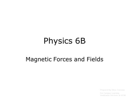 Physics 6B Magnetic Forces and Fields Prepared by Vince Zaccone For Campus Learning Assistance Services at UCSB.