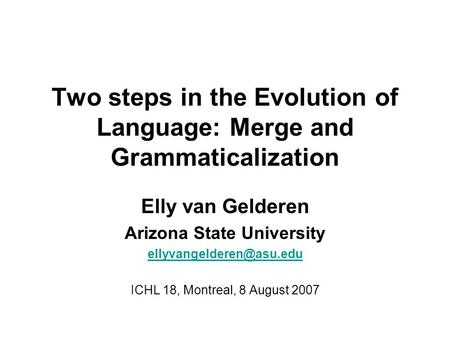 Two steps in the Evolution of Language: Merge and Grammaticalization Elly van Gelderen Arizona State University ICHL 18, Montreal,