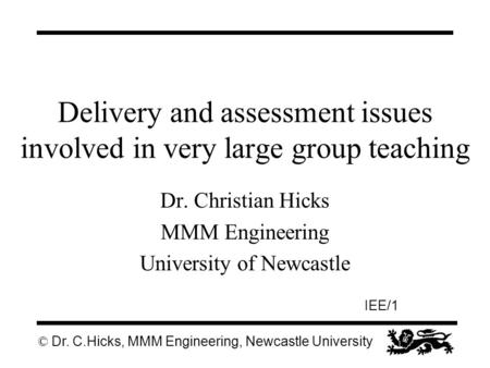 © Dr. C.Hicks, MMM Engineering, Newcastle University IEE/1 Delivery and assessment issues involved in very large group teaching Dr. Christian Hicks MMM.