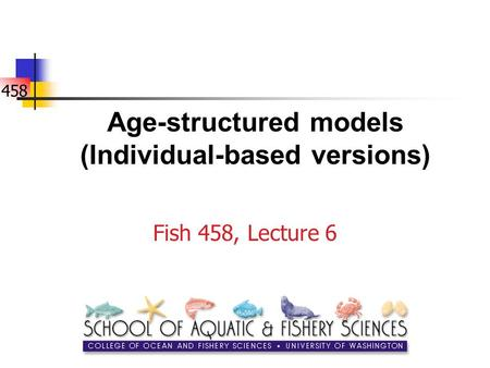 458 Age-structured models (Individual-based versions) Fish 458, Lecture 6.