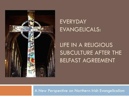 EVERYDAY EVANGELICALS: LIFE IN A RELIGIOUS SUBCULTURE AFTER THE BELFAST AGREEMENT A New Perspective on Northern Irish Evangelicalism.