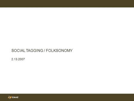 "SOCIAL TAGGING / FOLKSONOMY 2.13.2007. Folksonomy is ""collaborative categorization."""