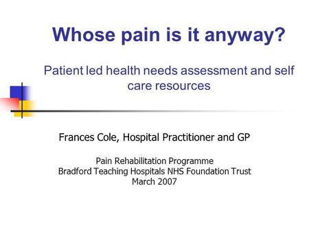 Whose pain is it anyway? Patient led health needs assessment and self care resources Frances Cole, Hospital Practitioner and GP Pain Rehabilitation Programme.