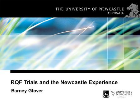 RQF Trials and the Newcastle Experience Barney Glover.