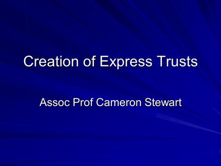 Creation of Express Trusts Assoc Prof Cameron Stewart.
