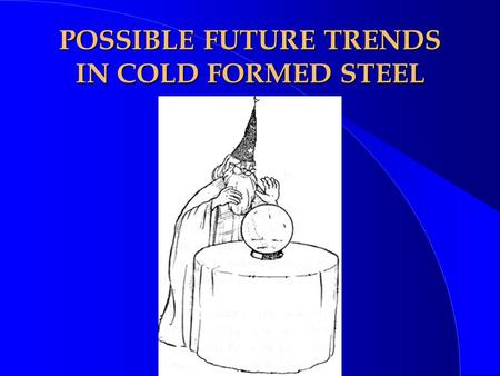 POSSIBLE FUTURE TRENDS IN COLD FORMED STEEL. OBJECTIVES ¥ PREDICTIONS -- RATHER A WISH LIST FOR DEVELOPMENTS ¥ HOPEFULLY TO STIMULATE DISCUSSION AND THINKING.