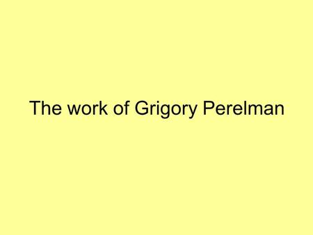 The work of Grigory Perelman. Grigory Perelman PhD from St. Petersburg State University Riemannian geometry and Alexandrov geometry 1994 ICM talk Born.